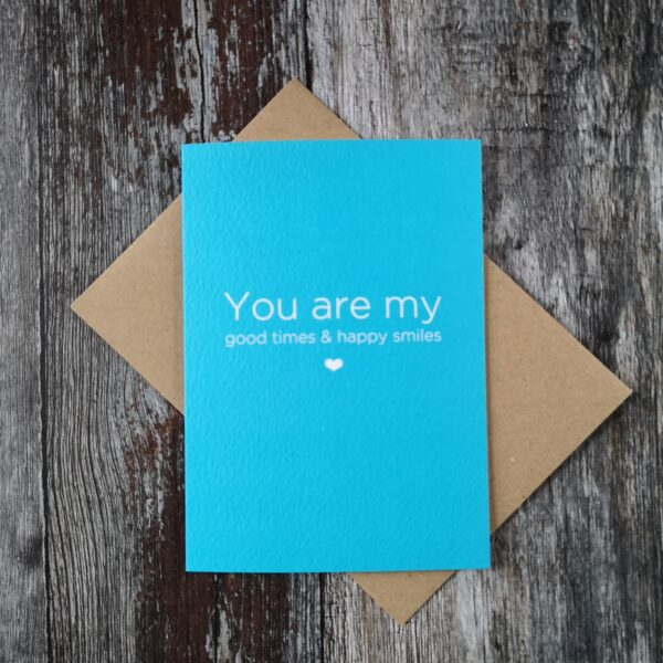 A6 Bright blue typographic card that reads you are my good times and happy smiles